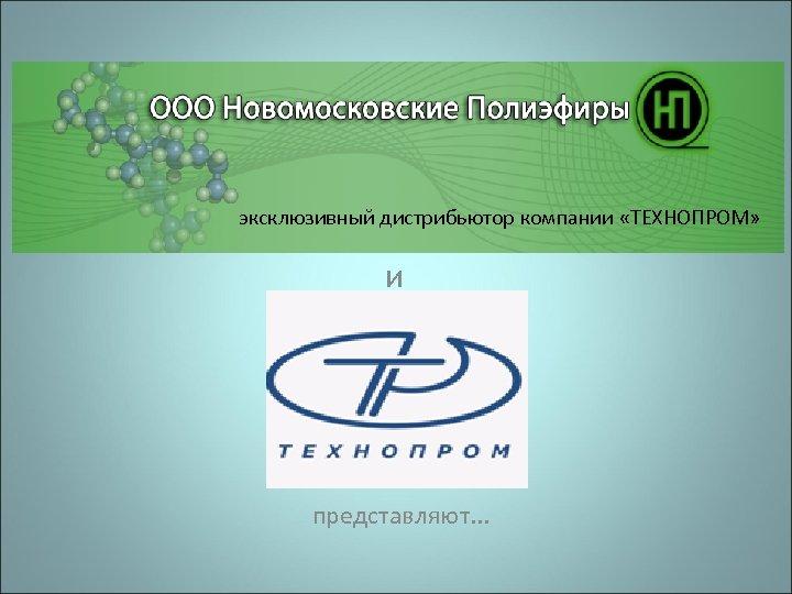 эксклюзивный дистрибьютор компании «ТЕХНОПРОМ» и представляют. . .