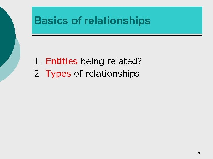Basics of relationships 1. Entities being related? 2. Types of relationships 6
