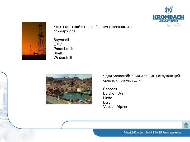 • для нефтяной и газовой промышленности, к примеру для: Bayernoil ÖMV Petrochemie Shell