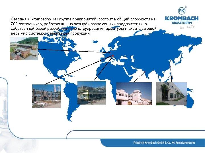 Сегодня « Krombach» как группа предприятий, состоит в общей сложности из 700 сотрудников, работающих