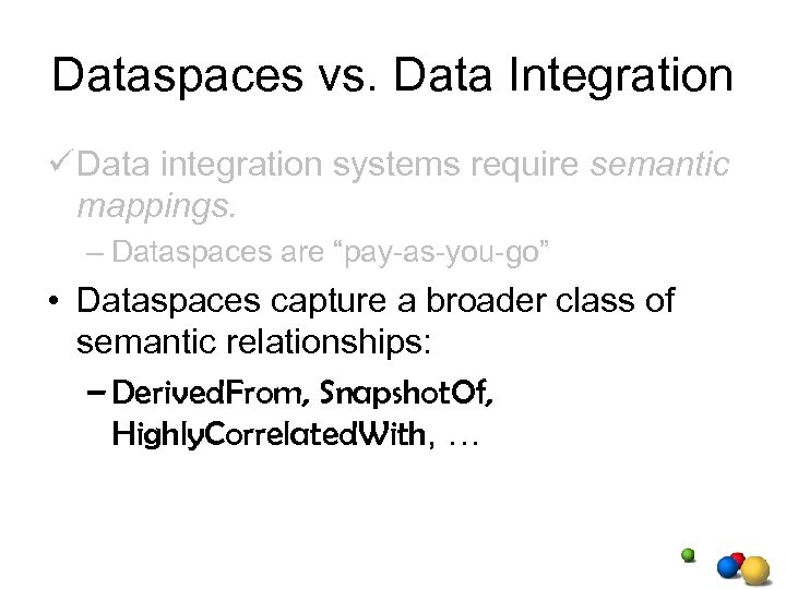 Dataspaces vs. Data Integration ü Data integration systems require semantic mappings. – Dataspaces are