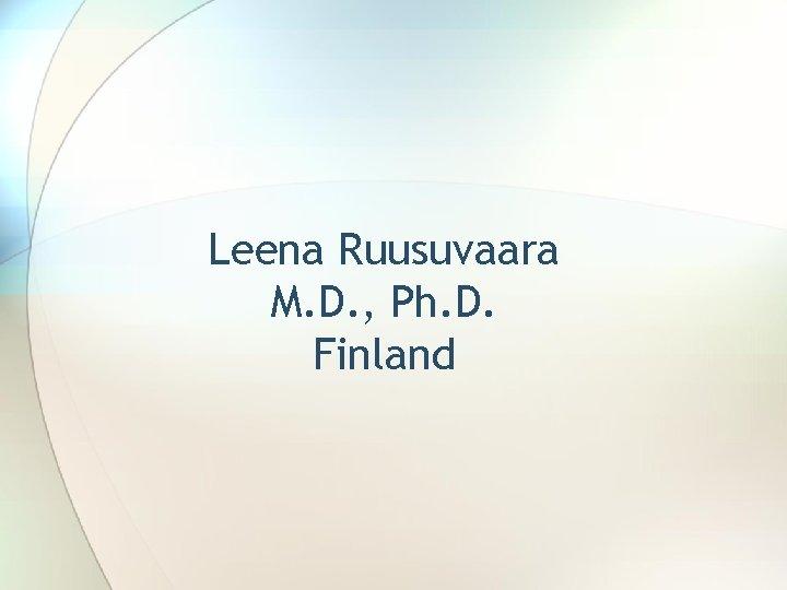 Leena Ruusuvaara M. D. , Ph. D. Finland
