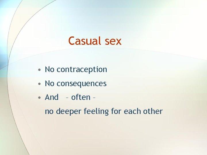 Casual sex • No contraception • No consequences • And – often – no