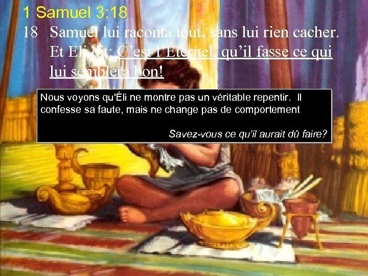 1 Samuel 3: 18 18 Samuel lui raconta tout, sans lui rien cacher. Et
