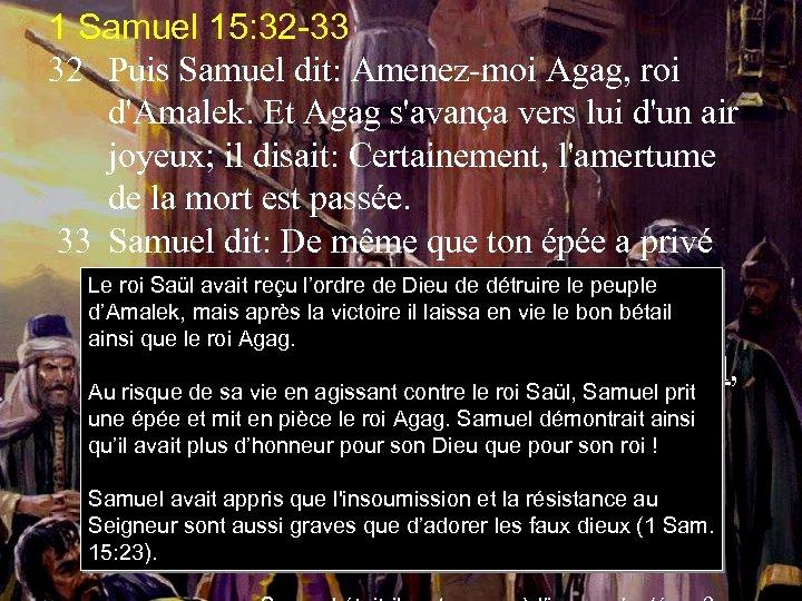 1 Samuel 15: 32 -33 32 Puis Samuel dit: Amenez-moi Agag, roi d'Amalek. Et
