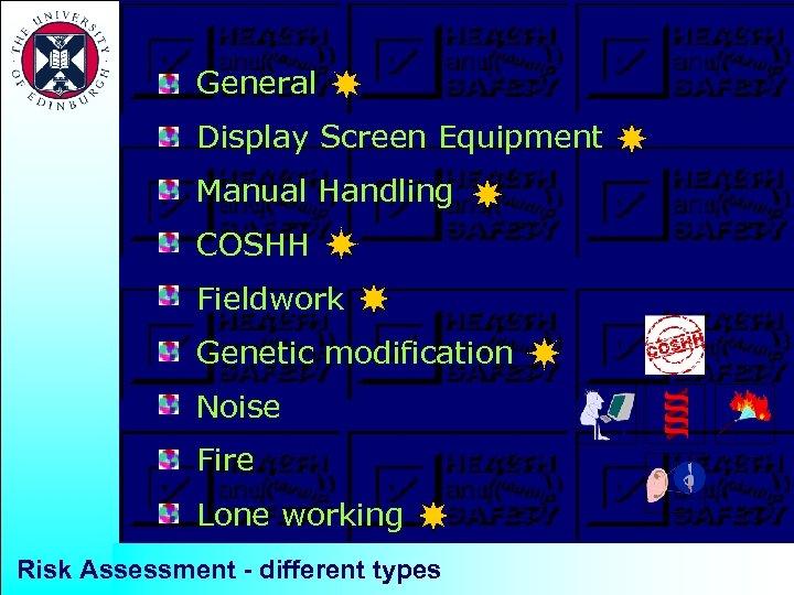 General Display Screen Equipment Manual Handling COSHH Fieldwork Genetic modification Noise Fire Lone working