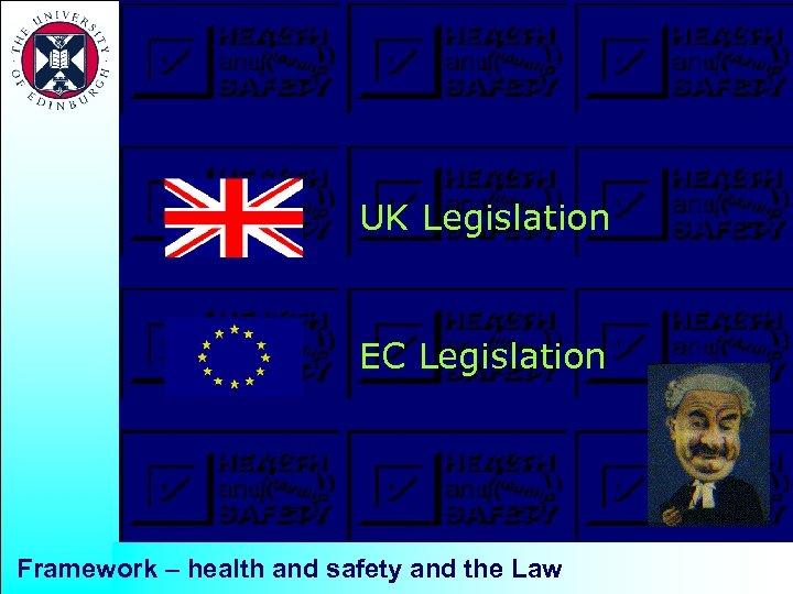 UK Legislation EC Legislation Framework – health and safety and the Law