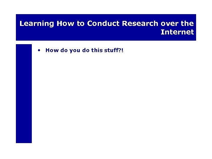 Learning How to Conduct Research over the Internet • How do you do this