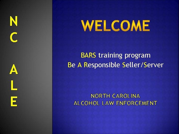 N C A L E BARS training program Be A Responsible Seller/Server NORTH CAROLINA