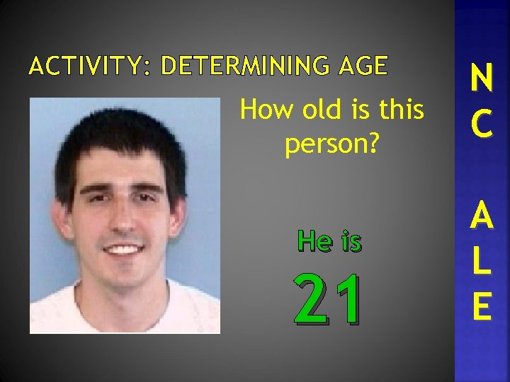 ACTIVITY: DETERMINING AGE How old is this person? He is 21 N C A