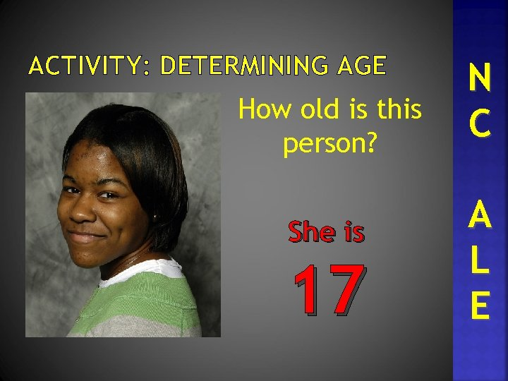 ACTIVITY: DETERMINING AGE How old is this person? She is 17 N C A