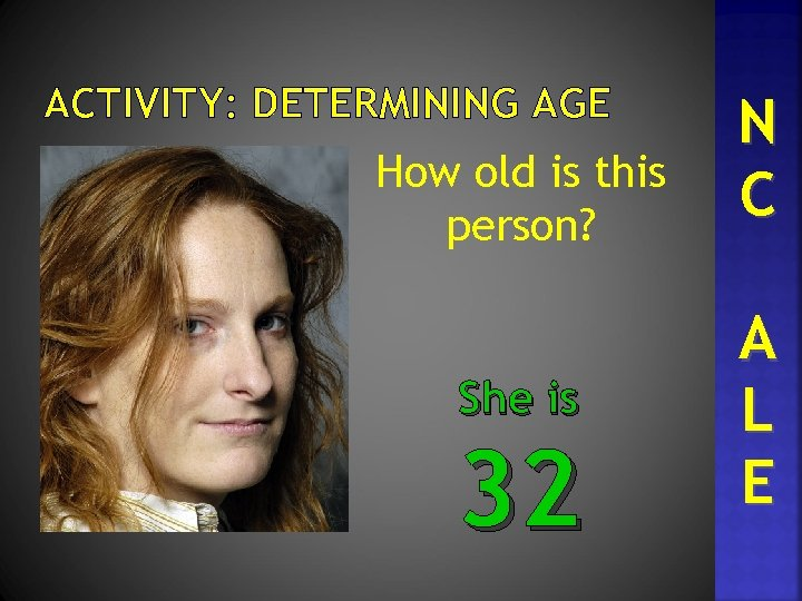 ACTIVITY: DETERMINING AGE How old is this person? She is 32 N C A