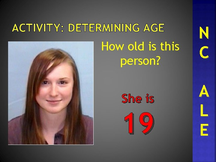 ACTIVITY: DETERMINING AGE How old is this person? She is 19 N C A