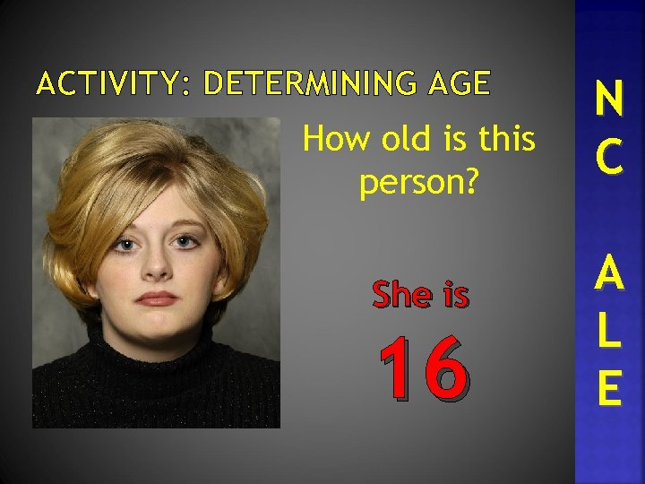 ACTIVITY: DETERMINING AGE How old is this person? She is 16 N C A