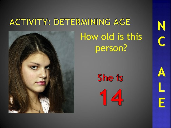 ACTIVITY: DETERMINING AGE How old is this person? She is 14 N C A