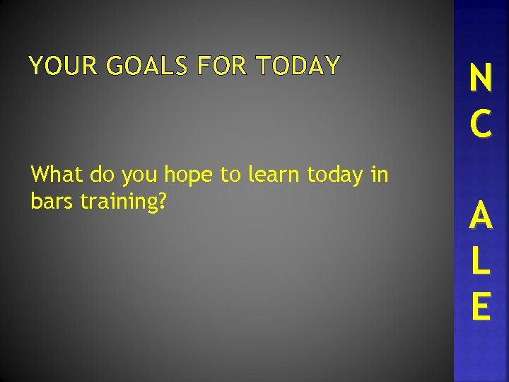 YOUR GOALS FOR TODAY What do you hope to learn today in bars training?
