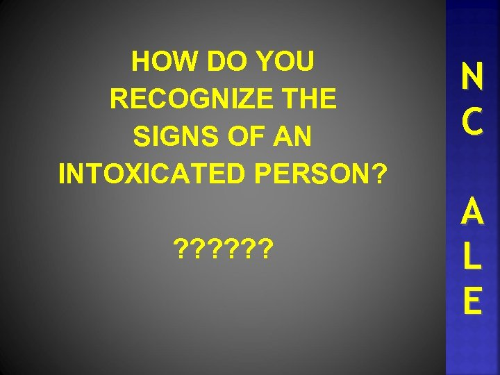 HOW DO YOU RECOGNIZE THE SIGNS OF AN INTOXICATED PERSON? ? ? ? N