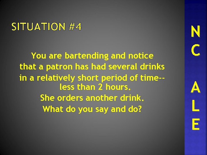 SITUATION #4 You are bartending and notice that a patron has had several drinks
