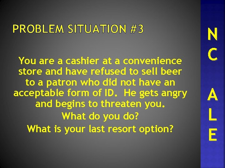 PROBLEM SITUATION #3 You are a cashier at a convenience store and have refused