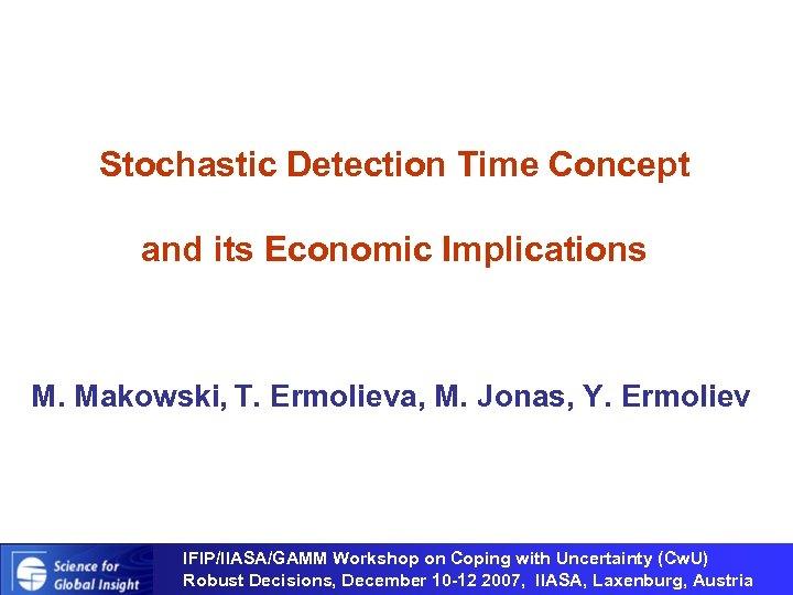 Stochastic Detection Time Concept and its Economic Implications M. Makowski, T. Ermolieva, M. Jonas,