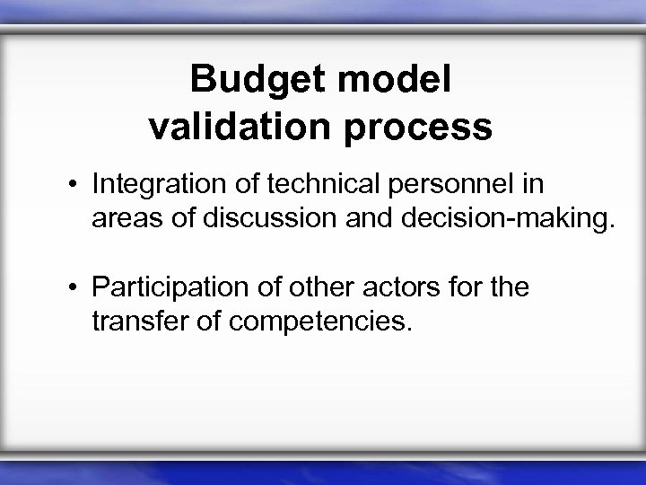Budget model validation process • Integration of technical personnel in areas of discussion and
