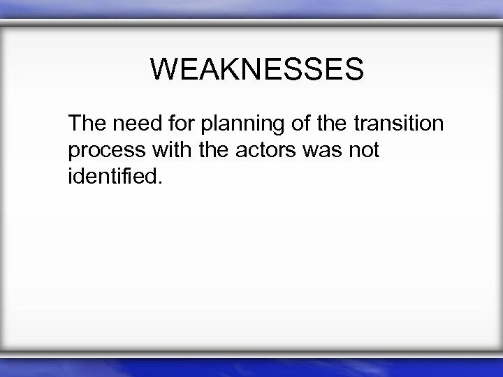 WEAKNESSES The need for planning of the transition process with the actors was not