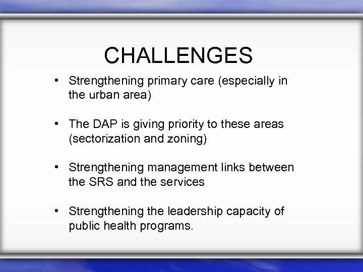 CHALLENGES • Strengthening primary care (especially in the urban area) • The DAP is