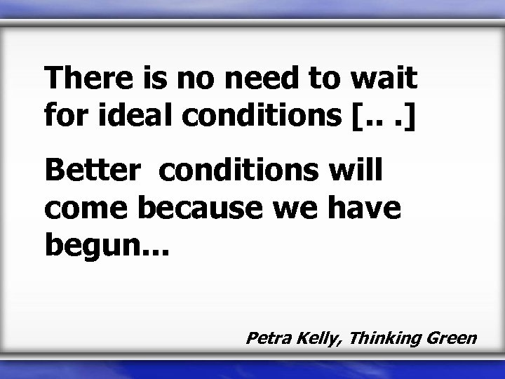 There is no need to wait for ideal conditions [. . . ] Better