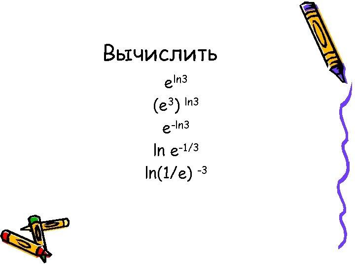Вычислить еln 3 (е 3) ln 3 е-ln 3 ln е-1/3 ln(1/e) -3