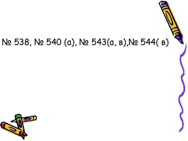 № 538, № 540 (а), № 543(а, в), № 544( в)