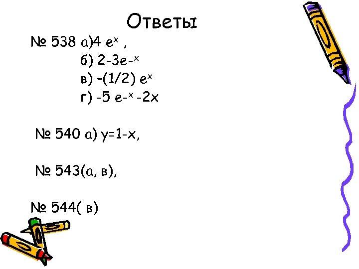 Ответы № 538 а)4 ех , б) 2 -3 е-х в) –(1/2) ех г)