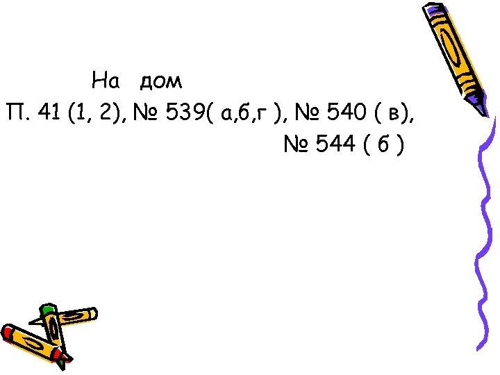 На дом П. 41 (1, 2), № 539( а, б, г ), № 540