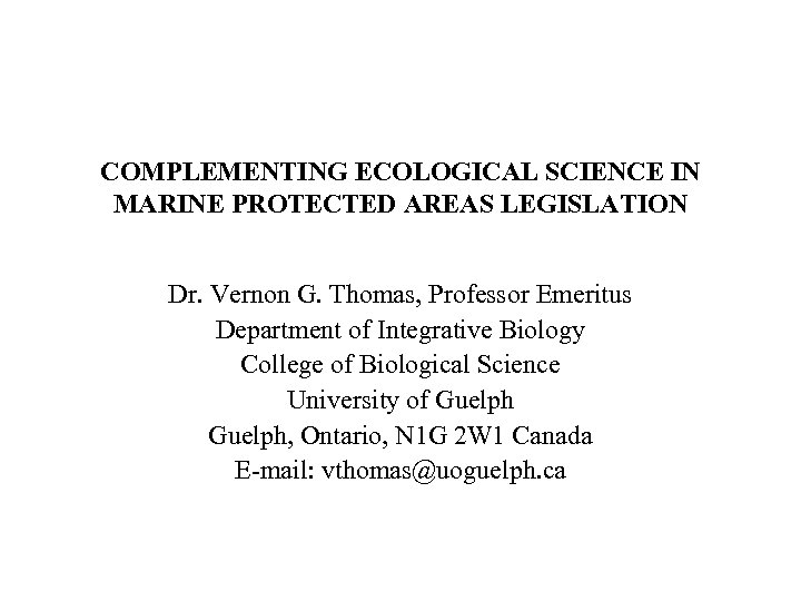 COMPLEMENTING ECOLOGICAL SCIENCE IN MARINE PROTECTED AREAS LEGISLATION Dr. Vernon G. Thomas, Professor Emeritus
