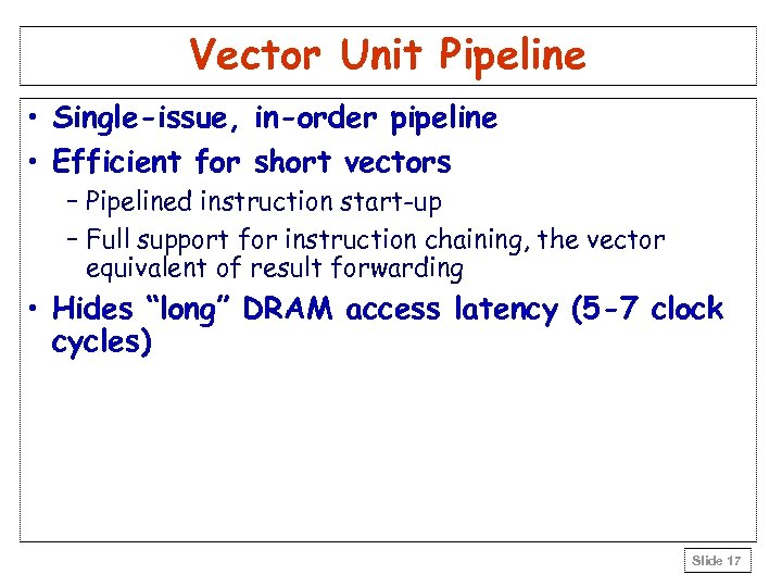 Vector Unit Pipeline • Single-issue, in-order pipeline • Efficient for short vectors – Pipelined