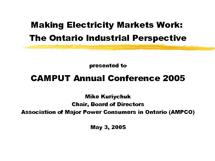 Making Electricity Markets Work: The Ontario Industrial Perspective presented to CAMPUT Annual Conference 2005
