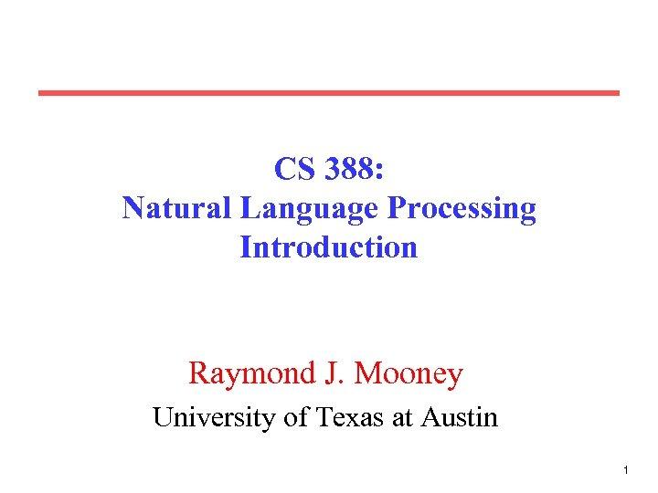 CS 388: Natural Language Processing Introduction Raymond J. Mooney University of Texas at Austin