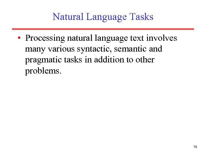 Natural Language Tasks • Processing natural language text involves many various syntactic, semantic and
