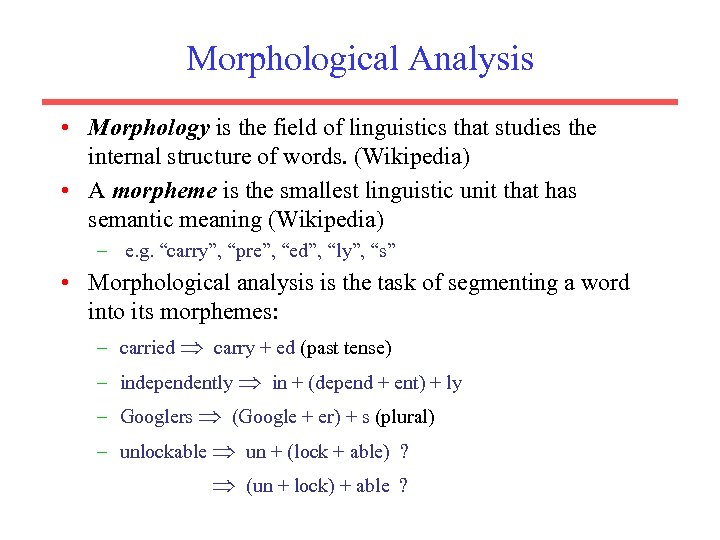 Morphological Analysis • Morphology is the field of linguistics that studies the internal structure