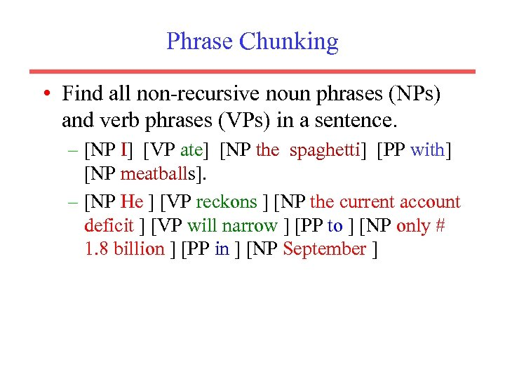 Phrase Chunking • Find all non-recursive noun phrases (NPs) and verb phrases (VPs) in