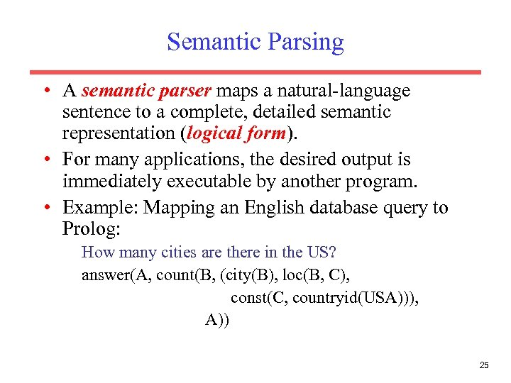 Semantic Parsing • A semantic parser maps a natural-language sentence to a complete, detailed