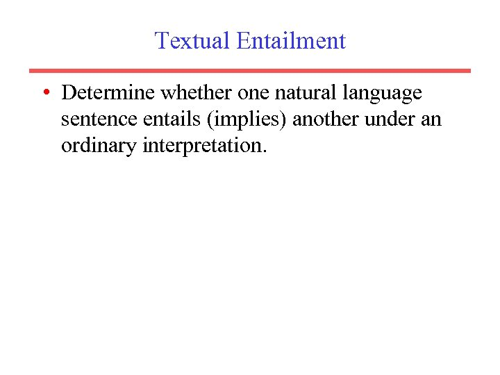 Textual Entailment • Determine whether one natural language sentence entails (implies) another under an