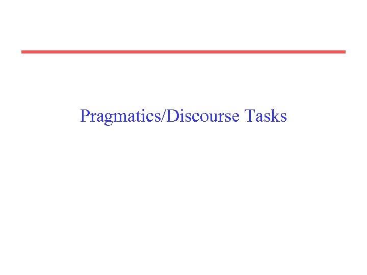 Pragmatics/Discourse Tasks