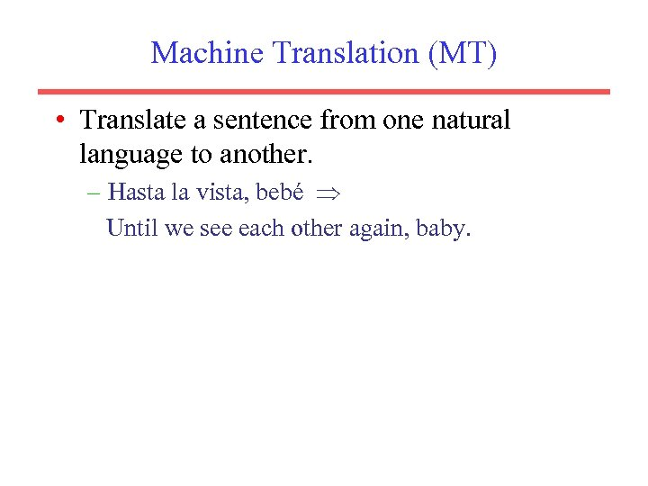 Machine Translation (MT) • Translate a sentence from one natural language to another. –