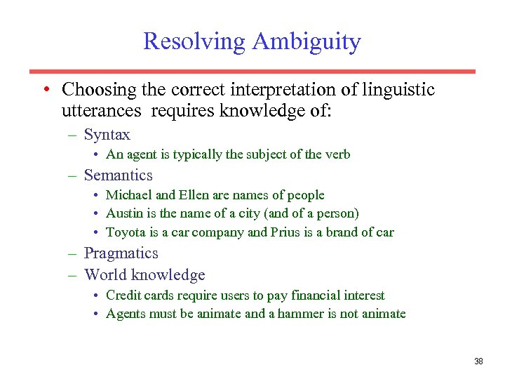 Resolving Ambiguity • Choosing the correct interpretation of linguistic utterances requires knowledge of: –