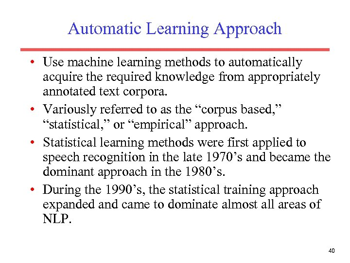 Automatic Learning Approach • Use machine learning methods to automatically acquire the required knowledge