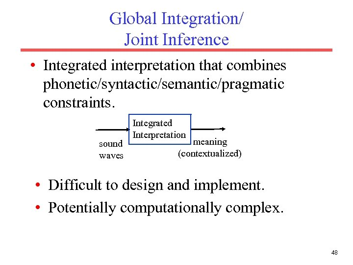 Global Integration/ Joint Inference • Integrated interpretation that combines phonetic/syntactic/semantic/pragmatic constraints. sound waves Integrated