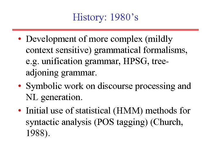 History: 1980's • Development of more complex (mildly context sensitive) grammatical formalisms, e. g.