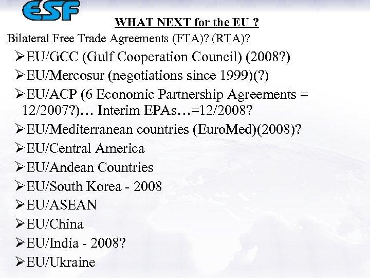 WHAT NEXT for the EU ? Bilateral Free Trade Agreements (FTA)? (RTA)? ØEU/GCC (Gulf