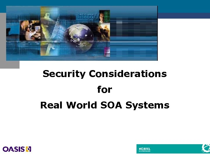 Security Considerations for Real World SOA Systems Dr. Alan Harbitter CTO, Nortel Government Solutions