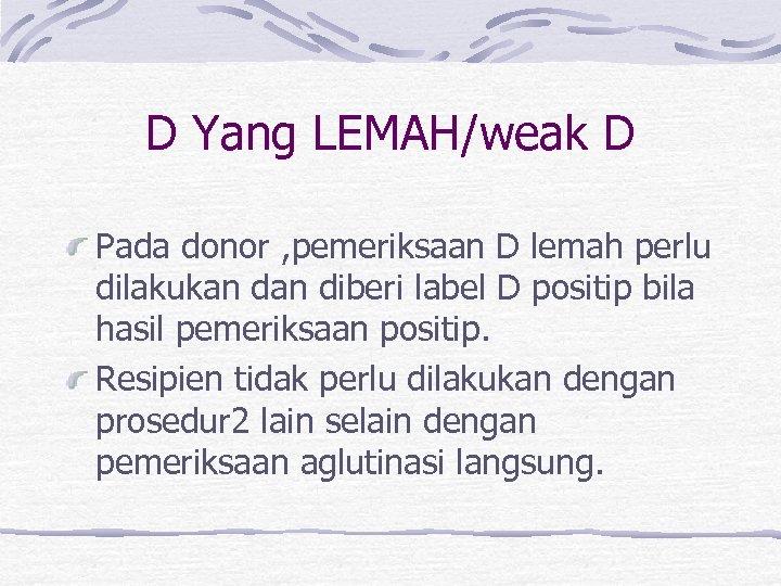 D Yang LEMAH/weak D Pada donor , pemeriksaan D lemah perlu dilakukan diberi label